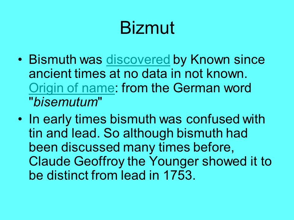 Bizmut Bismuth was discovered by Known since ancient times at no data in not known. Origin of name: from the German word bisemutum