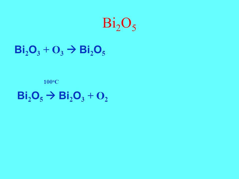 Bi2O5 Bi2O3 + O3  Bi2O5 100oC Bi2O5  Bi2O3 + O2