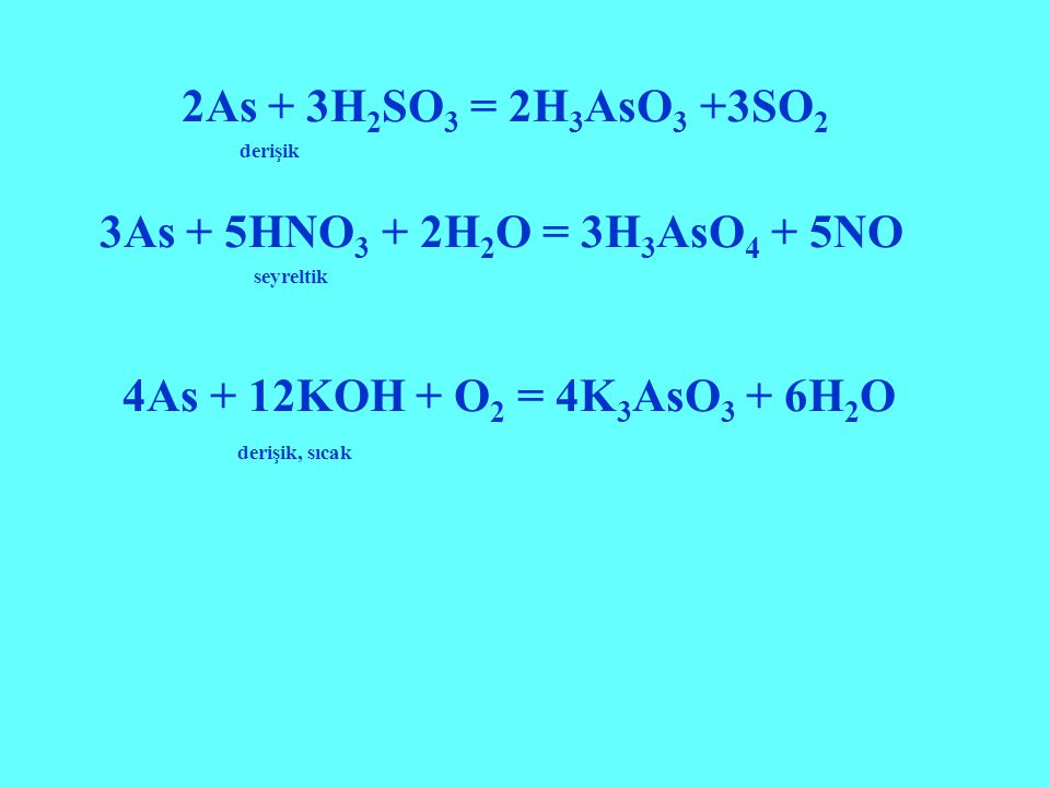 2As + 3H2SO3 = 2H3AsO3 +3SO2 3As + 5HNO3 + 2H2O = 3H3AsO4 + 5NO