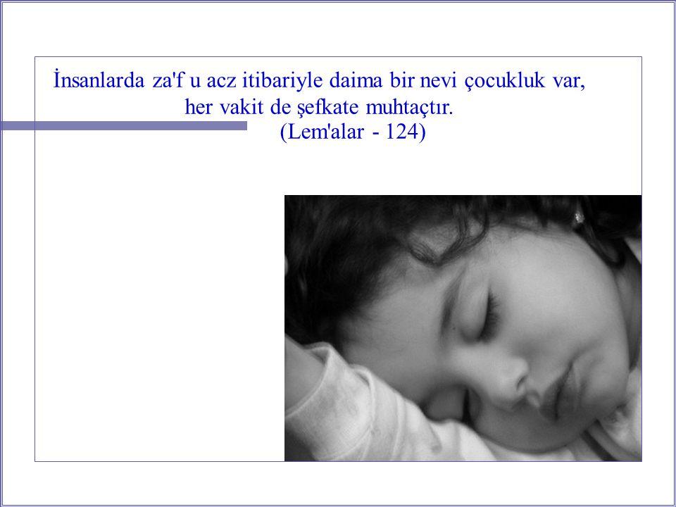İnsanlarda za f u acz itibariyle daima bir nevi çocukluk var, her vakit de şefkate muhtaçtır.
