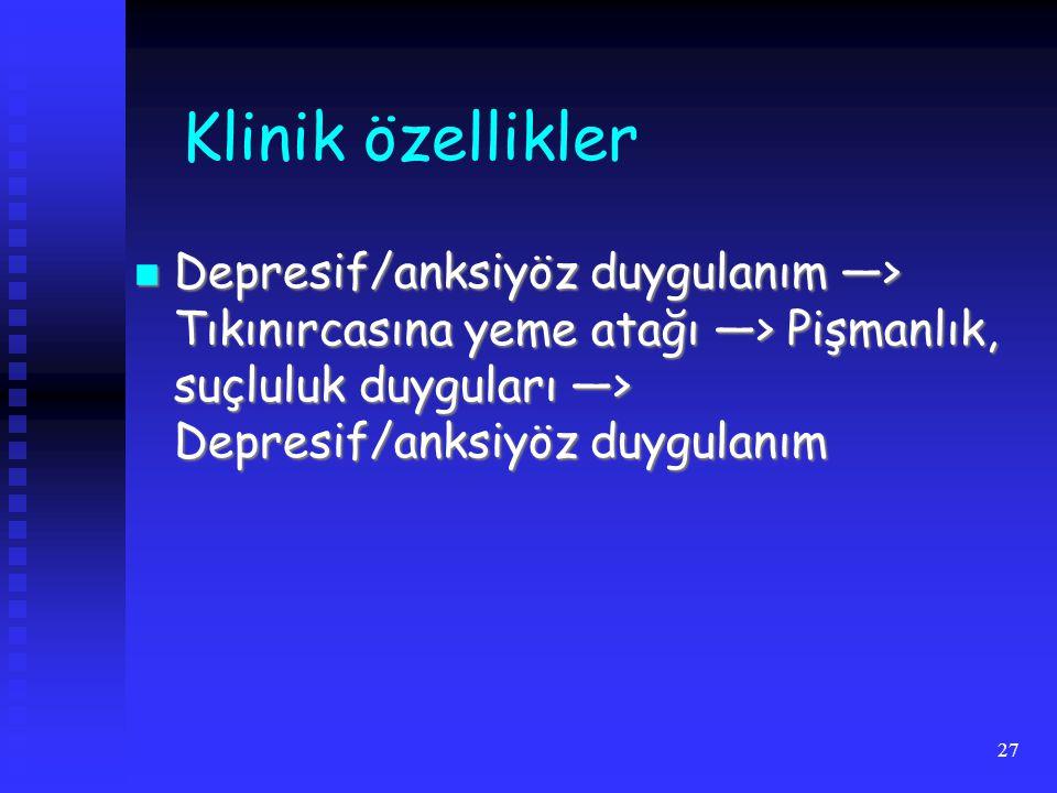 Klinik özellikler Depresif/anksiyöz duygulanım —> Tıkınırcasına yeme atağı —> Pişmanlık, suçluluk duyguları —> Depresif/anksiyöz duygulanım.