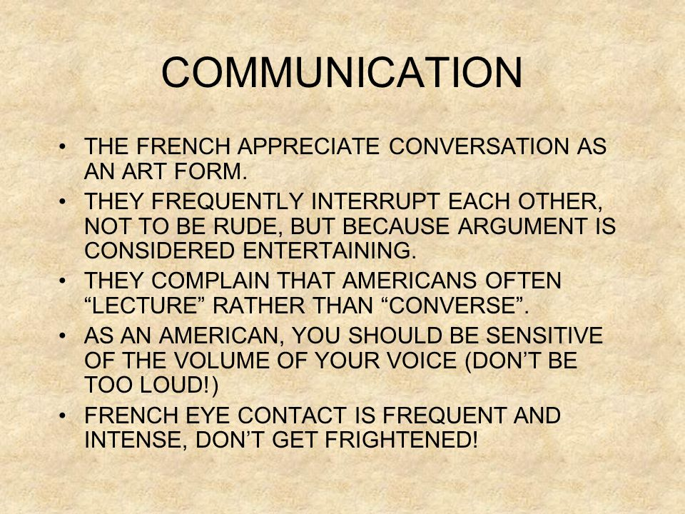 COMMUNICATION THE FRENCH APPRECIATE CONVERSATION AS AN ART FORM.