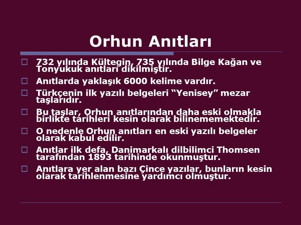 Orhun Anıtları 732 yılında Kültegin, 735 yılında Bilge Kağan ve Tonyukuk anıtları dikilmiştir. Anıtlarda yaklaşık 6000 kelime vardır.