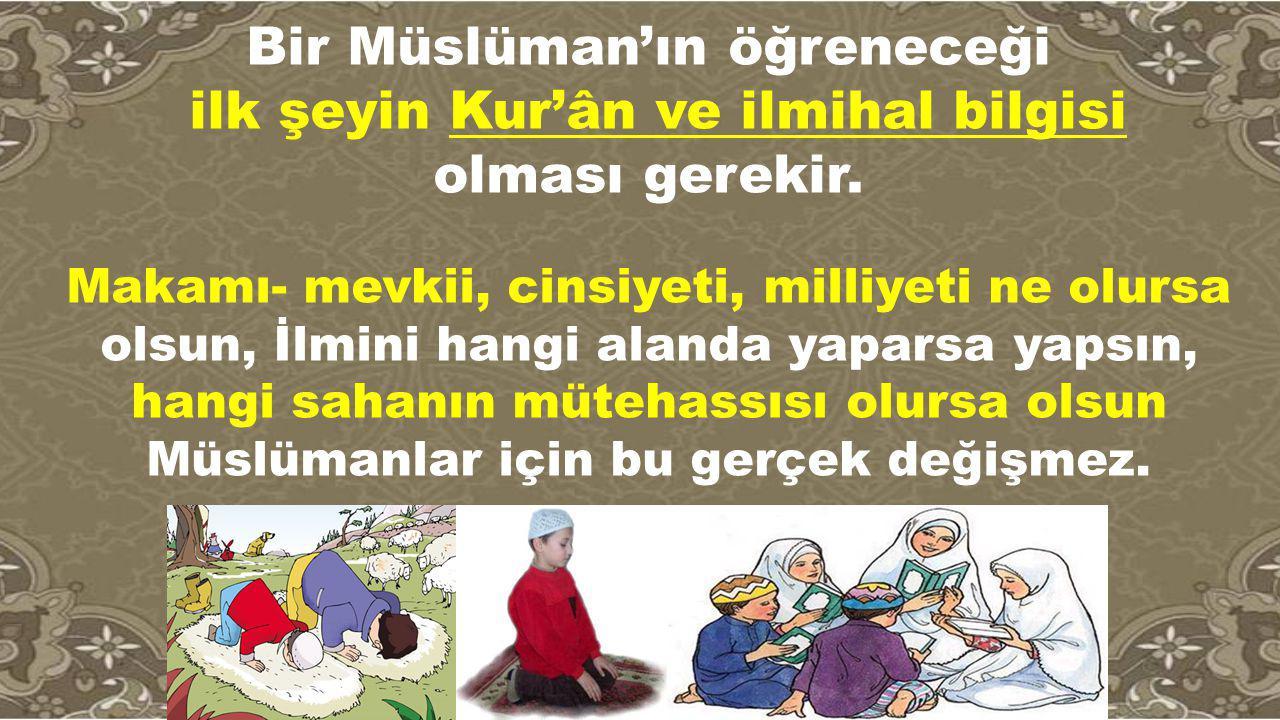 Bir Müslüman'ın öğreneceği ilk şeyin Kur'ân ve ilmihal bilgisi
