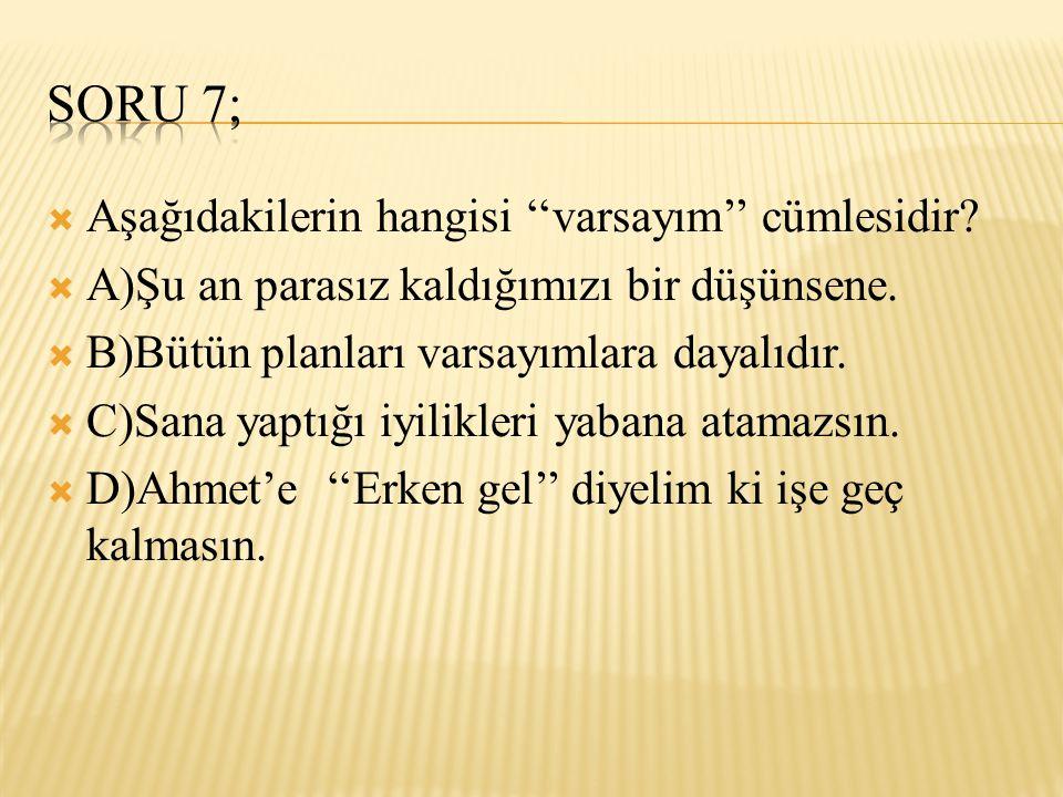 SORU 7; Aşağıdakilerin hangisi ''varsayım'' cümlesidir