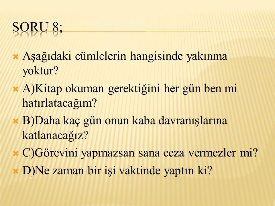 Soru 8; Aşağıdaki cümlelerin hangisinde yakınma yoktur