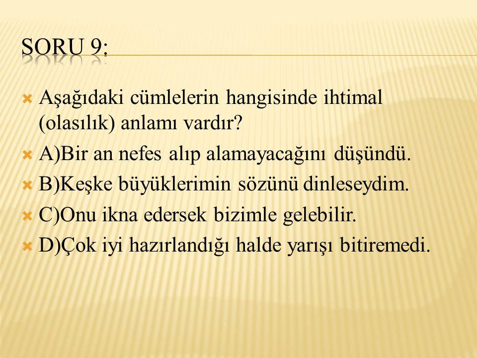Soru 9: Aşağıdaki cümlelerin hangisinde ihtimal (olasılık) anlamı vardır A)Bir an nefes alıp alamayacağını düşündü.