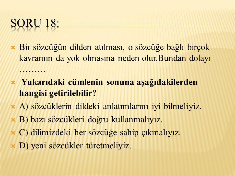 Soru 18: Bir sözcüğün dilden atılması, o sözcüğe bağlı birçok kavramın da yok olmasına neden olur.Bundan dolayı ………