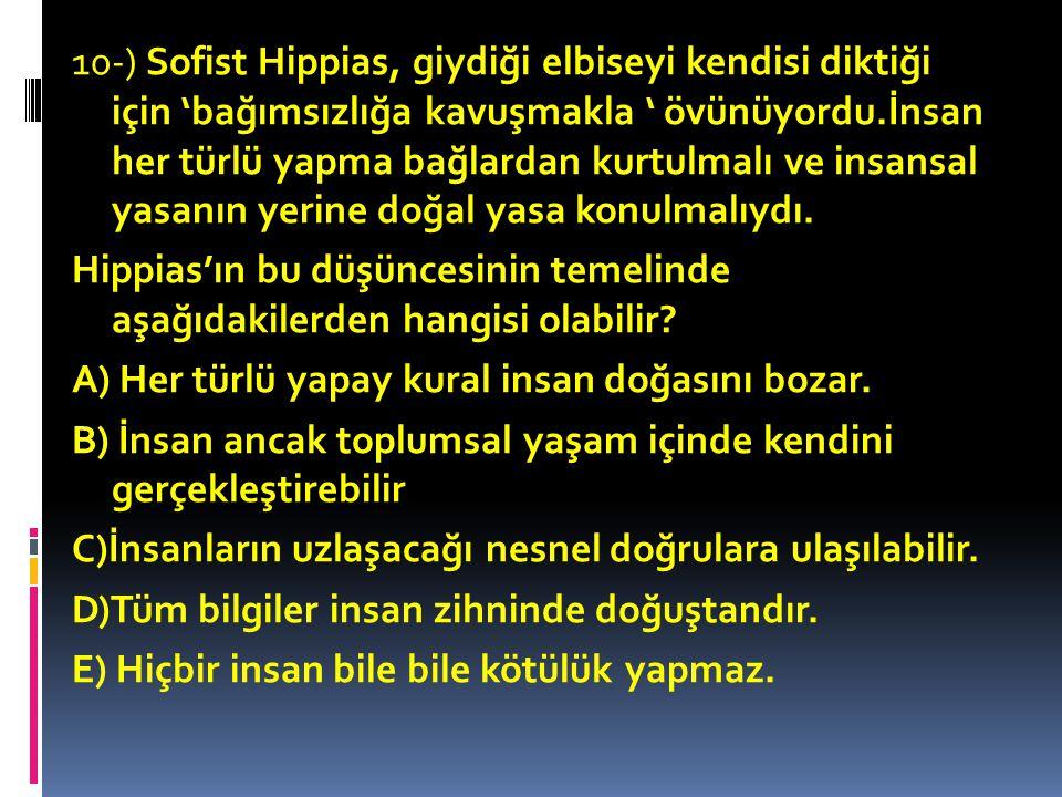 10-) Sofist Hippias, giydiği elbiseyi kendisi diktiği için 'bağımsızlığa kavuşmakla ' övünüyordu.İnsan her türlü yapma bağlardan kurtulmalı ve insansal yasanın yerine doğal yasa konulmalıydı.