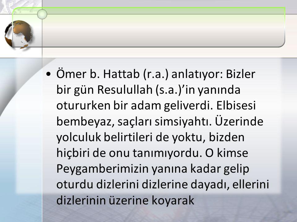 Ömer b. Hattab (r. a. ) anlatıyor: Bizler bir gün Resulullah (s. a