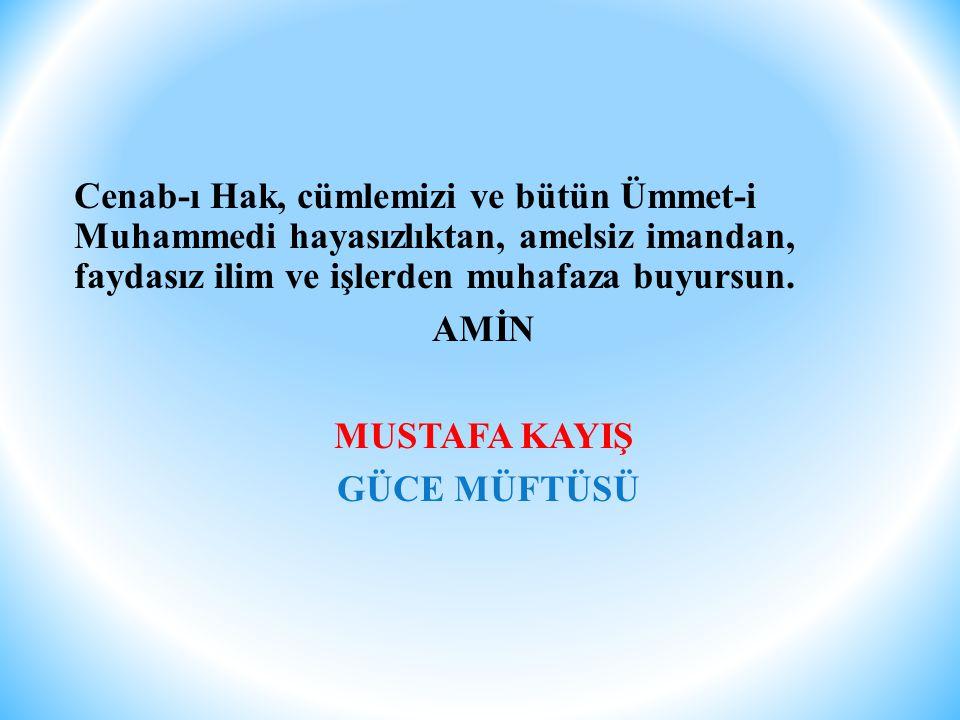 Cenab-ı Hak, cümlemizi ve bütün Ümmet-i Muhammedi hayasızlıktan, amelsiz imandan, faydasız ilim ve işlerden muhafaza buyursun.