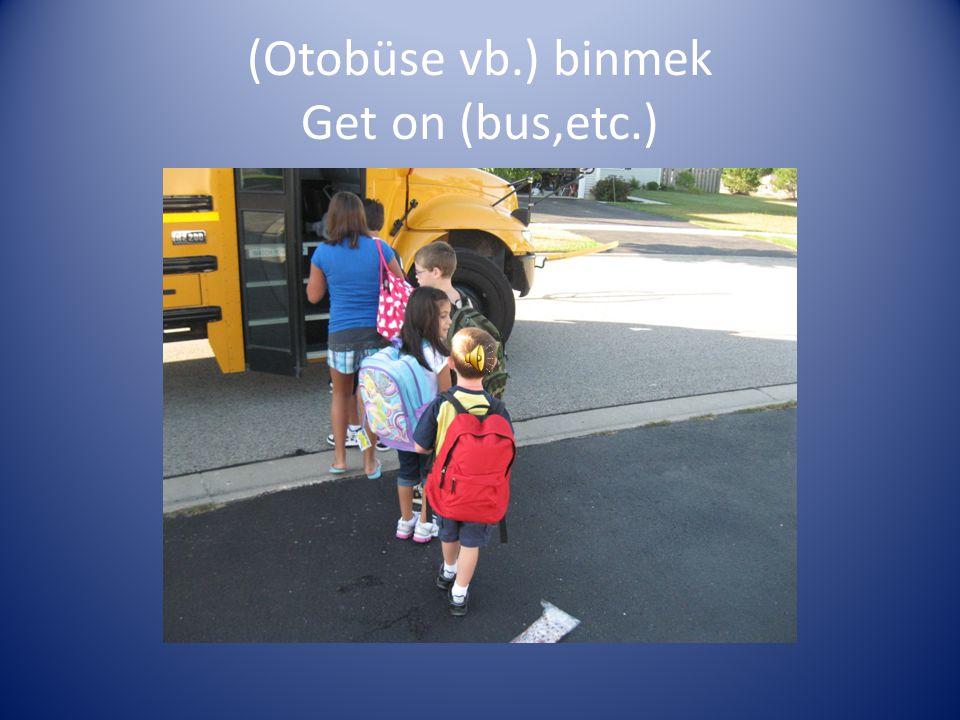 (Otobüse vb.) binmek Get on (bus,etc.)