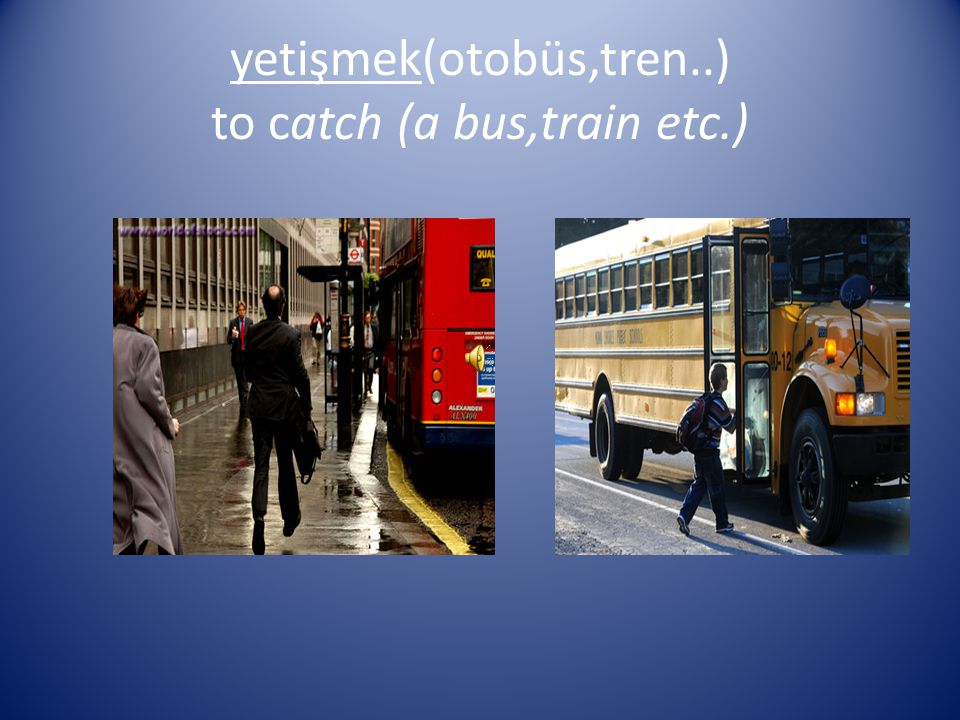 yetişmek(otobüs,tren..) to catch (a bus,train etc.)