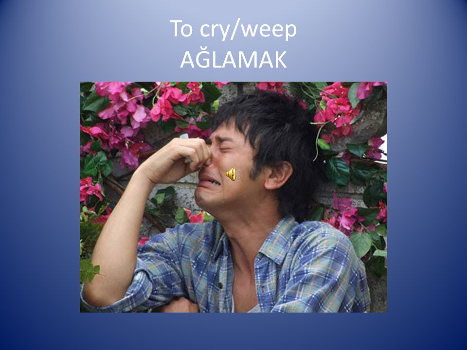 To cry/weep AĞLAMAK