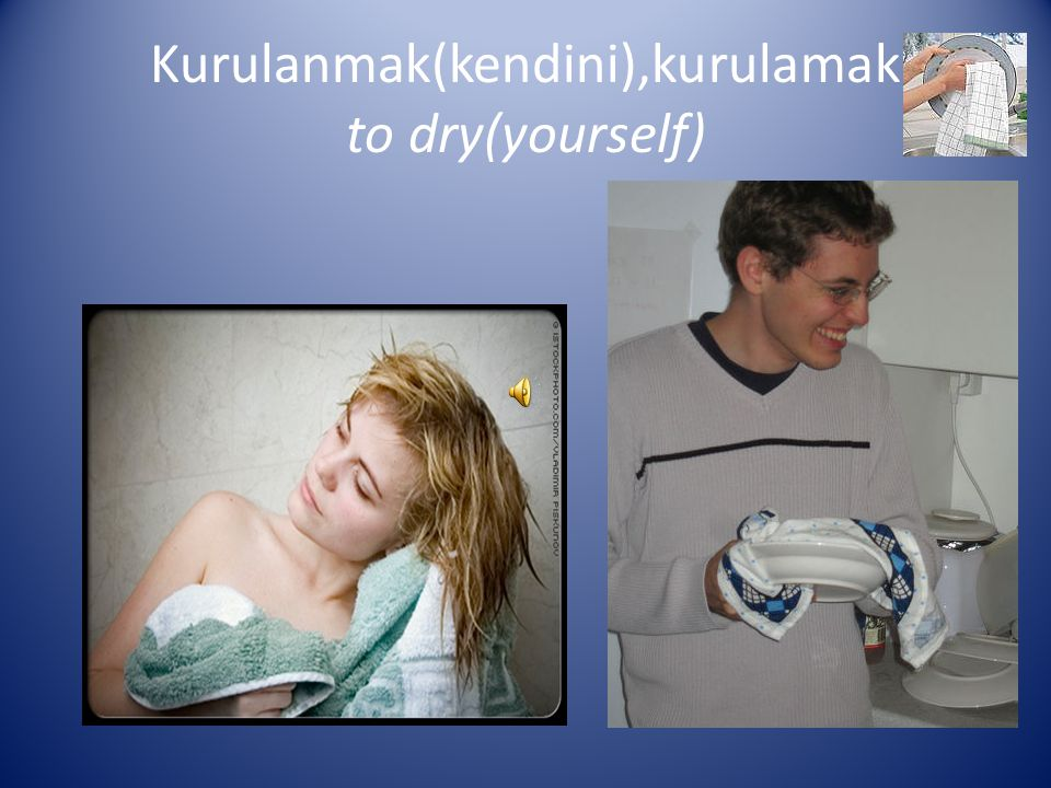 Kurulanmak(kendini),kurulamak to dry(yourself)