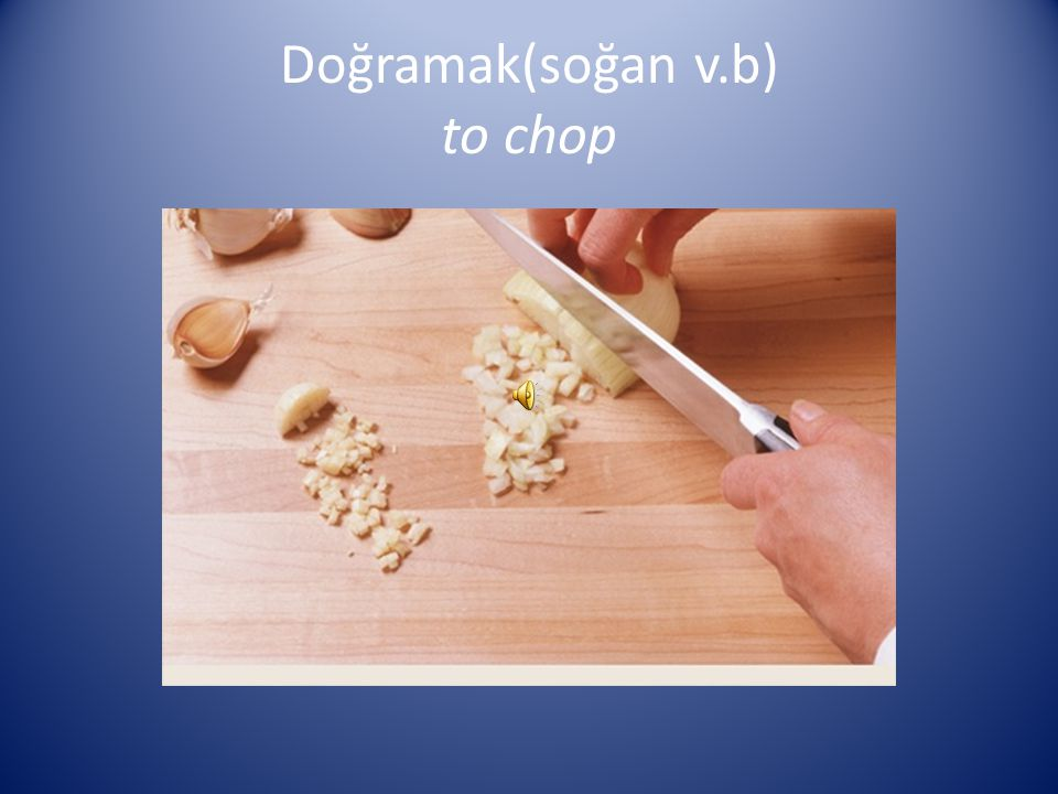 Doğramak(soğan v.b) to chop