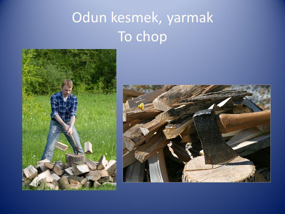 Odun kesmek, yarmak To chop