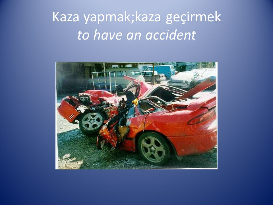 Kaza yapmak;kaza geçirmek to have an accident