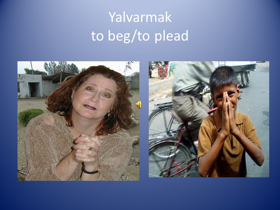 Yalvarmak to beg/to plead