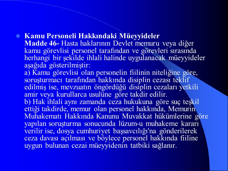 Kamu Personeli Hakkındaki Müeyyideler Madde 46- Hasta haklarının Devlet memuru veya diğer kamu görevlisi personel tarafından ve görevleri sırasında herhangi bir şekilde ihlali halinde uygulanacak müeyyideler aşağıda gösterilmiştir: a) Kamu görevlisi olan personelin fiilinin niteliğine göre, soruşturmacı tarafından hakkında disiplin cezası teklif edilmiş ise, mevzuatın öngördüğü disiplin cezaları yetkili amir veya kurullarca usulüne göre takdir edilir.