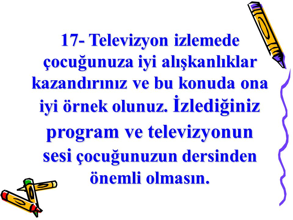 17- Televizyon izlemede çocuğunuza iyi alışkanlıklar kazandırınız ve bu konuda ona iyi örnek olunuz.
