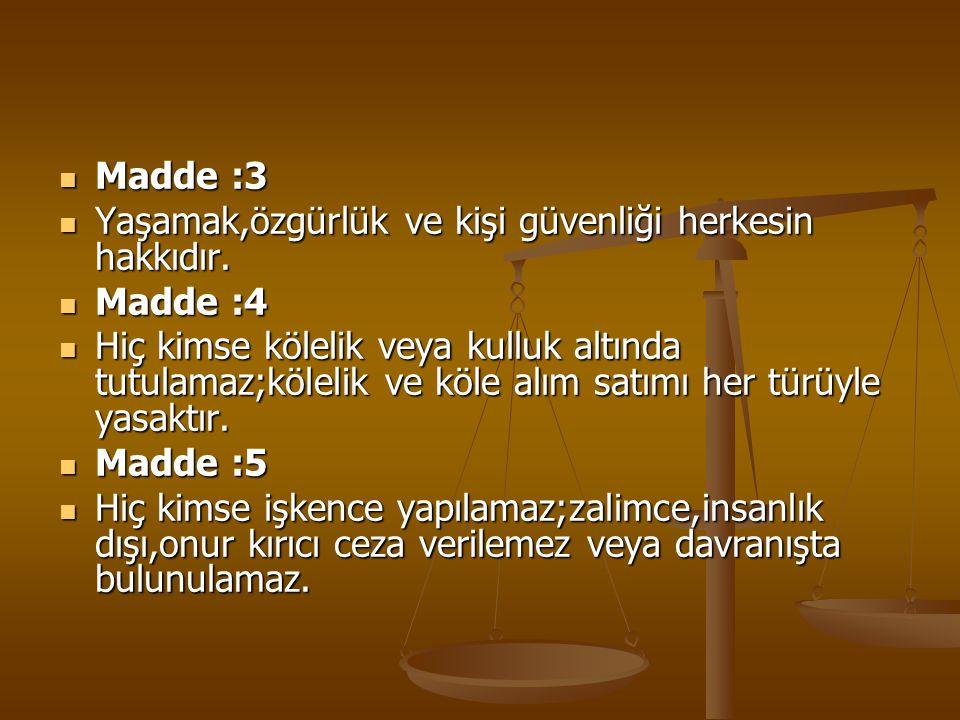 Madde :3 Yaşamak,özgürlük ve kişi güvenliği herkesin hakkıdır. Madde :4.