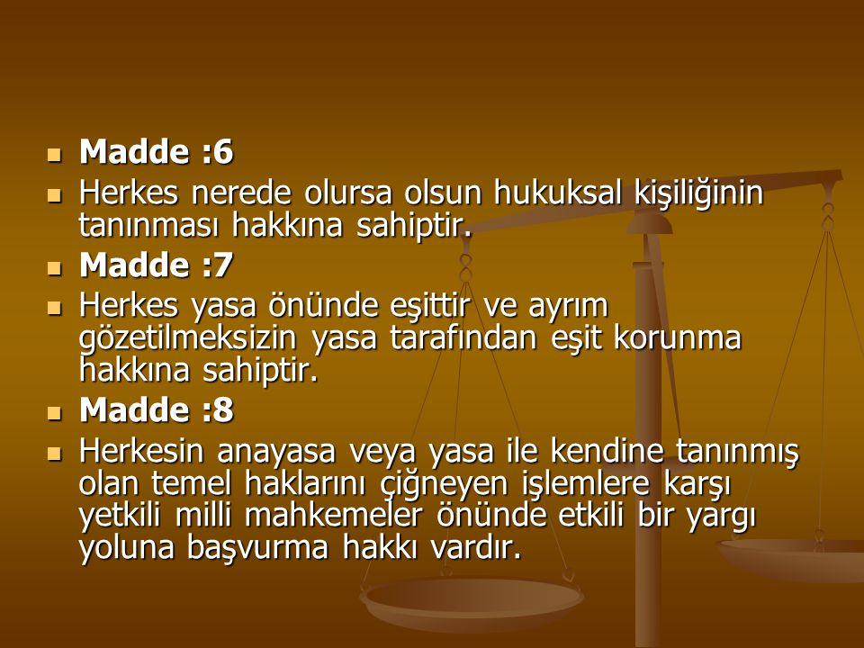 Madde :6 Herkes nerede olursa olsun hukuksal kişiliğinin tanınması hakkına sahiptir. Madde :7.