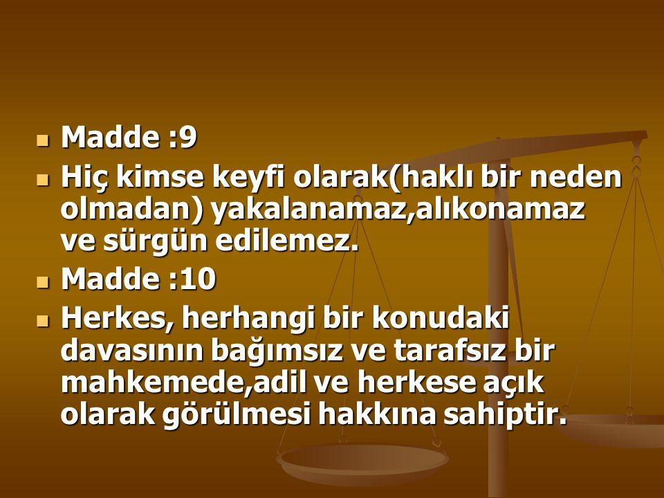 Madde :9 Hiç kimse keyfi olarak(haklı bir neden olmadan) yakalanamaz,alıkonamaz ve sürgün edilemez.