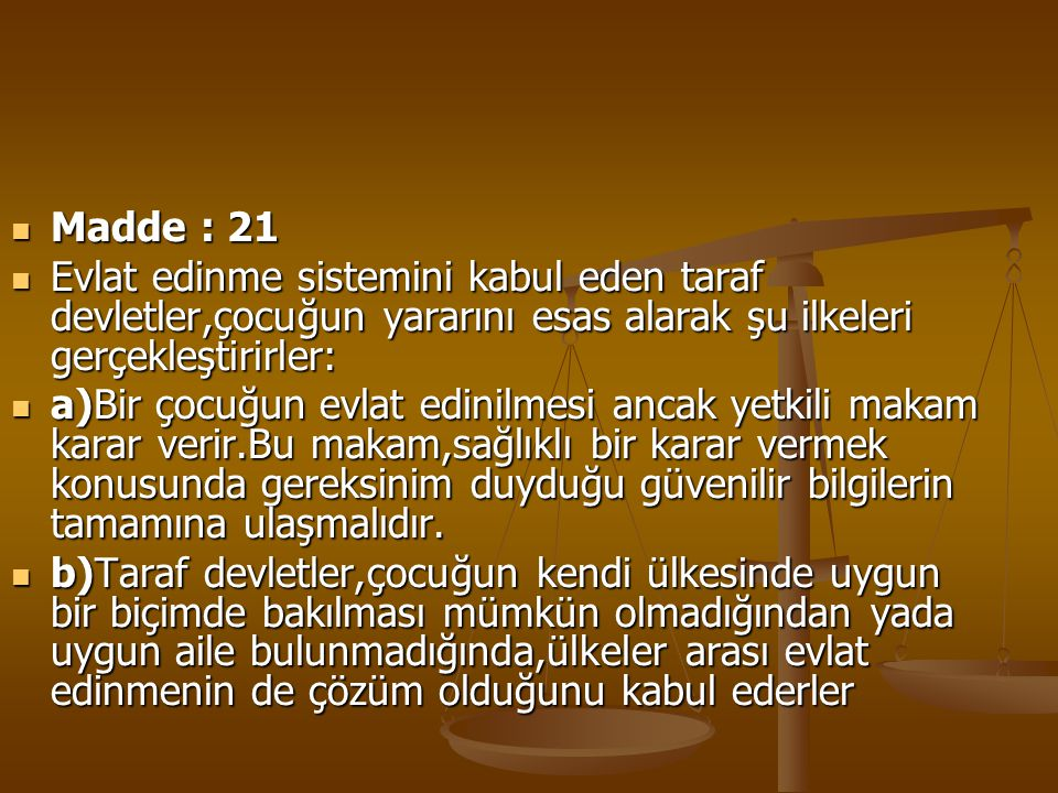 Madde : 21 Evlat edinme sistemini kabul eden taraf devletler,çocuğun yararını esas alarak şu ilkeleri gerçekleştirirler: