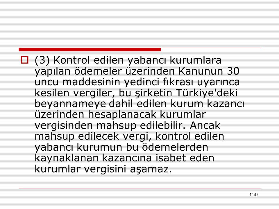 (3) Kontrol edilen yabancı kurumlara yapılan ödemeler üzerinden Kanunun 30 uncu maddesinin yedinci fıkrası uyarınca kesilen vergiler, bu şirketin Türkiye deki beyannameye dahil edilen kurum kazancı üzerinden hesaplanacak kurumlar vergisinden mahsup edilebilir.