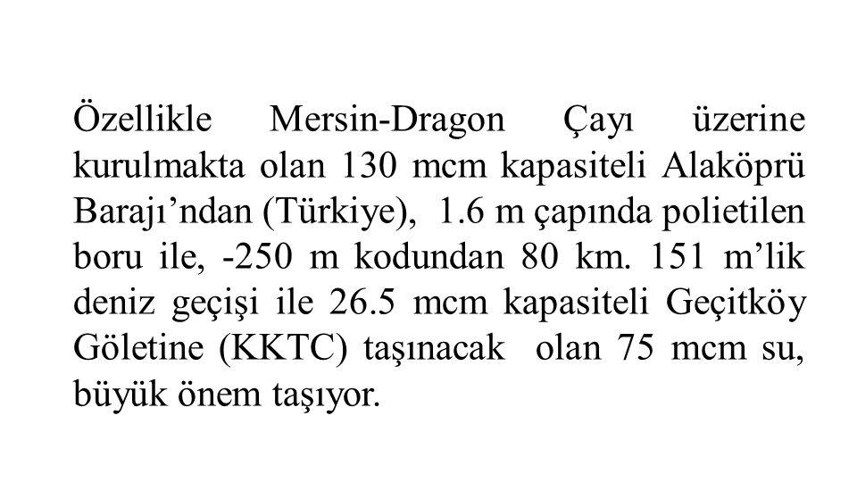 Özellikle Mersin-Dragon Çayı üzerine kurulmakta olan 130 mcm kapasiteli Alaköprü Barajı'ndan (Türkiye), 1.6 m çapında polietilen boru ile, -250 m kodundan 80 km.