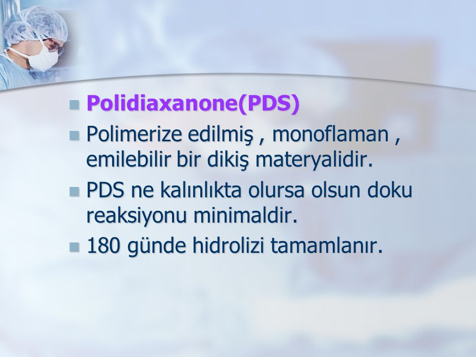Polidiaxanone(PDS) Polimerize edilmiş , monoflaman , emilebilir bir dikiş materyalidir. PDS ne kalınlıkta olursa olsun doku reaksiyonu minimaldir.