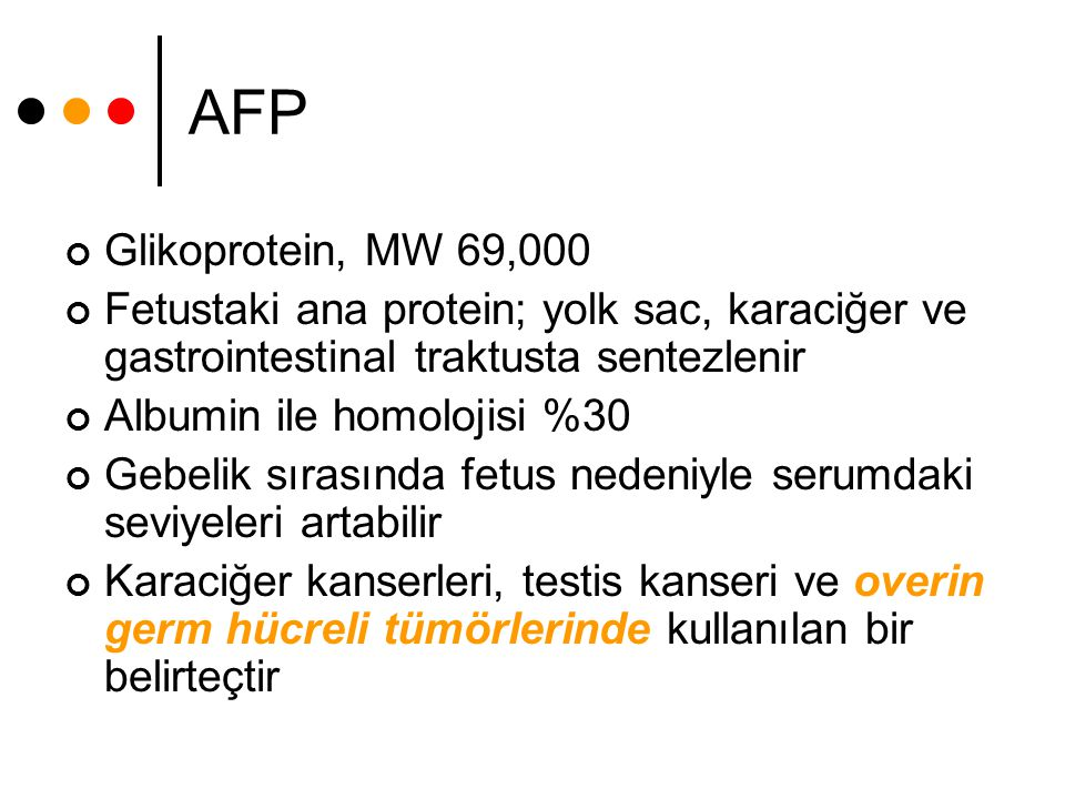 AFP Glikoprotein, MW 69,000. Fetustaki ana protein; yolk sac, karaciğer ve gastrointestinal traktusta sentezlenir.