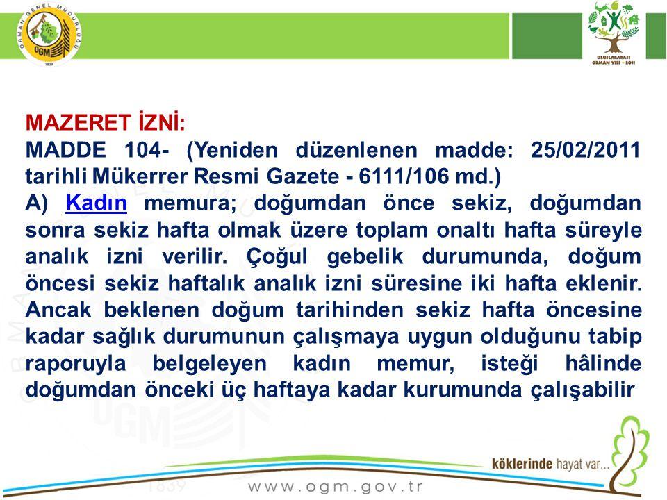 MAZERET İZNİ: MADDE 104- (Yeniden düzenlenen madde: 25/02/2011 tarihli Mükerrer Resmi Gazete - 6111/106 md.)