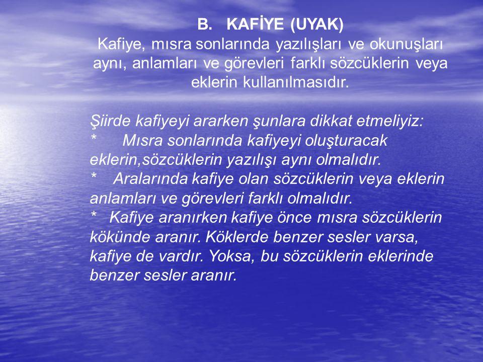 B. KAFİYE (UYAK) Kafiye, mısra sonlarında yazılışları ve okunuşları aynı, anlamları ve görevleri farklı sözcüklerin veya eklerin kullanılmasıdır.