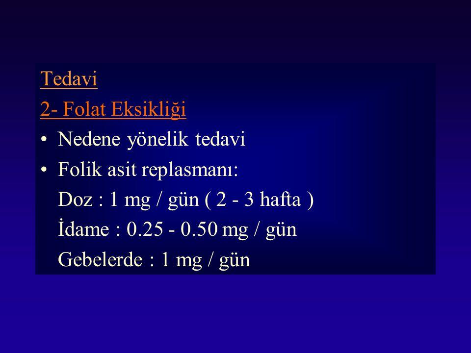 Tedavi 2- Folat Eksikliği. Nedene yönelik tedavi. Folik asit replasmanı: Doz : 1 mg / gün ( 2 - 3 hafta )