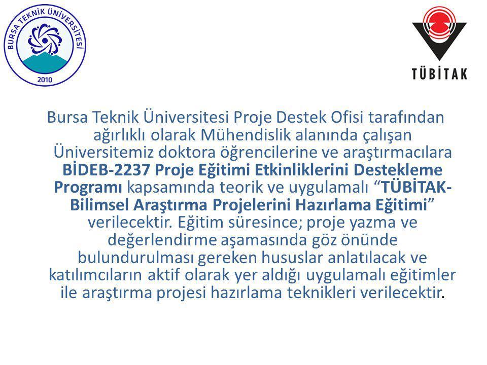 Bursa Teknik Üniversitesi Proje Destek Ofisi tarafından ağırlıklı olarak Mühendislik alanında çalışan Üniversitemiz doktora öğrencilerine ve araştırmacılara BİDEB-2237 Proje Eğitimi Etkinliklerini Destekleme Programı kapsamında teorik ve uygulamalı TÜBİTAK-Bilimsel Araştırma Projelerini Hazırlama Eğitimi verilecektir.