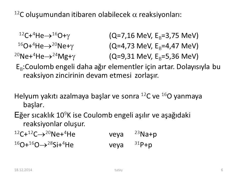 12C oluşumundan itibaren olabilecek  reaksiyonları: 12C+4He16O+ (Q=7,16 MeV, EB=3,75 MeV) 16O+4He20Ne+ (Q=4,73 MeV, EB=4,47 MeV) 20Ne+4He24Mg+ (Q=9,31 MeV, EB=5,36 MeV) EB:Coulomb engeli daha ağır elementler için artar. Dolayısıyla bu reaksiyon zincirinin devam etmesi zorlaşır. Helyum yakıtı azalmaya başlar ve sonra 12C ve 16O yanmaya başlar. Eğer sıcaklık 109K ise Coulomb engeli aşılır ve aşağıdaki reaksiyonlar oluşur. 12C+12C20Ne+4He veya 23Na+p 16O+16O28Si+4He veya 31P+p