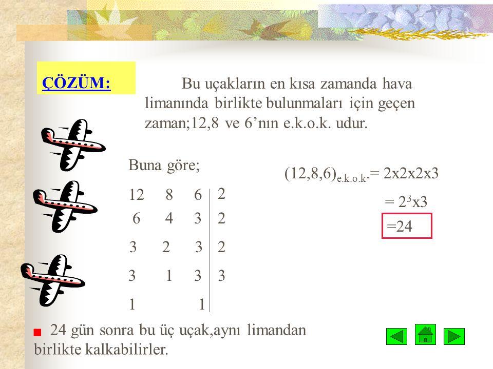 ÇÖZÜM: Bu uçakların en kısa zamanda hava limanında birlikte bulunmaları için geçen zaman;12,8 ve 6'nın e.k.o.k. udur.