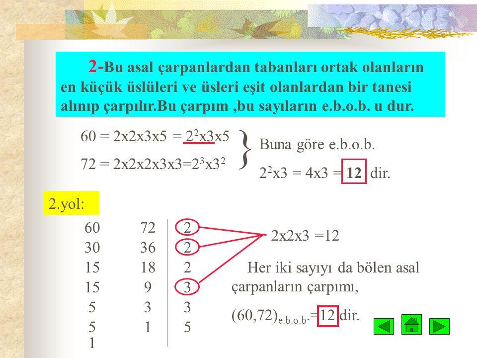2-Bu asal çarpanlardan tabanları ortak olanların en küçük üslüleri ve üsleri eşit olanlardan bir tanesi alınıp çarpılır.Bu çarpım ,bu sayıların e.b.o.b. u dur.