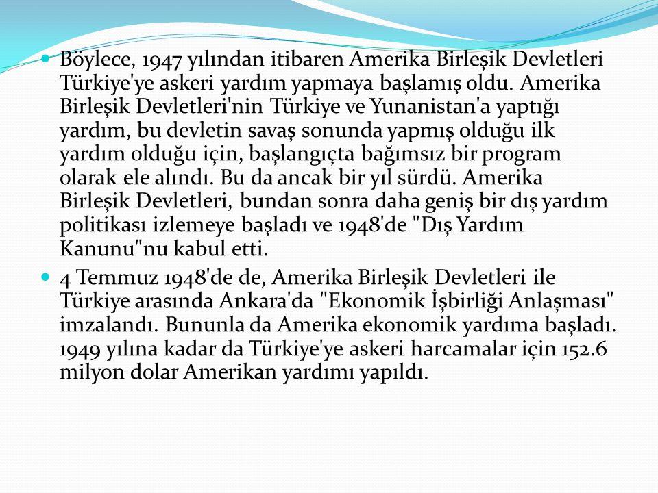 Böylece, 1947 yılından itibaren Amerika Birleşik Devletleri Türkiye ye askeri yardım yapmaya başlamış oldu. Amerika Birleşik Devletleri nin Türkiye ve Yunanistan a yaptığı yardım, bu devletin savaş sonunda yapmış olduğu ilk yardım olduğu için, başlangıçta bağımsız bir program olarak ele alındı. Bu da ancak bir yıl sürdü. Amerika Birleşik Devletleri, bundan sonra daha geniş bir dış yardım politikası izlemeye başladı ve 1948 de Dış Yardım Kanunu nu kabul etti.