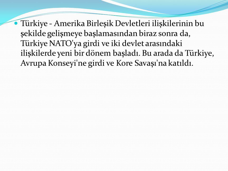 Türkiye - Amerika Birleşik Devletleri ilişkilerinin bu şekilde gelişmeye başlamasından biraz sonra da, Türkiye NATO ya girdi ve iki devlet arasındaki ilişkilerde yeni bir dönem başladı.