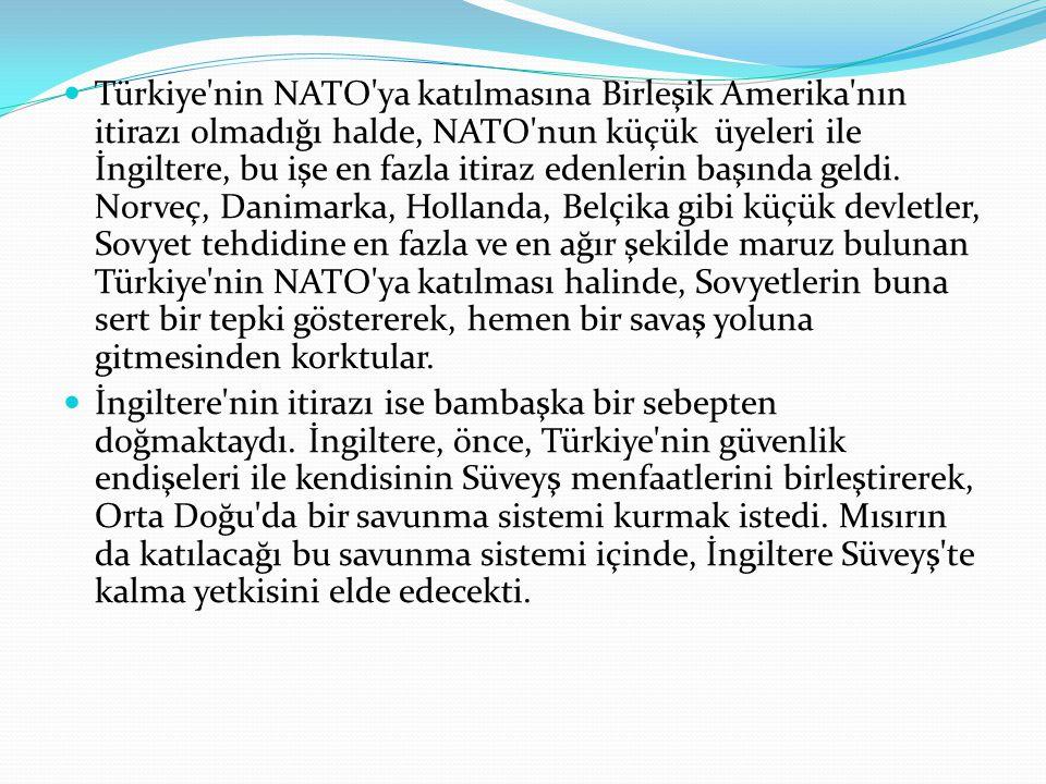 Türkiye nin NATO ya katılmasına Birleşik Amerika nın itirazı olmadığı halde, NATO nun küçük üyeleri ile İngiltere, bu işe en fazla itiraz edenlerin başında geldi. Norveç, Danimarka, Hollanda, Belçika gibi küçük devletler, Sovyet tehdidine en fazla ve en ağır şekilde maruz bulunan Türkiye nin NATO ya katılması halinde, Sovyetlerin buna sert bir tepki göstererek, hemen bir savaş yoluna gitmesinden korktular.