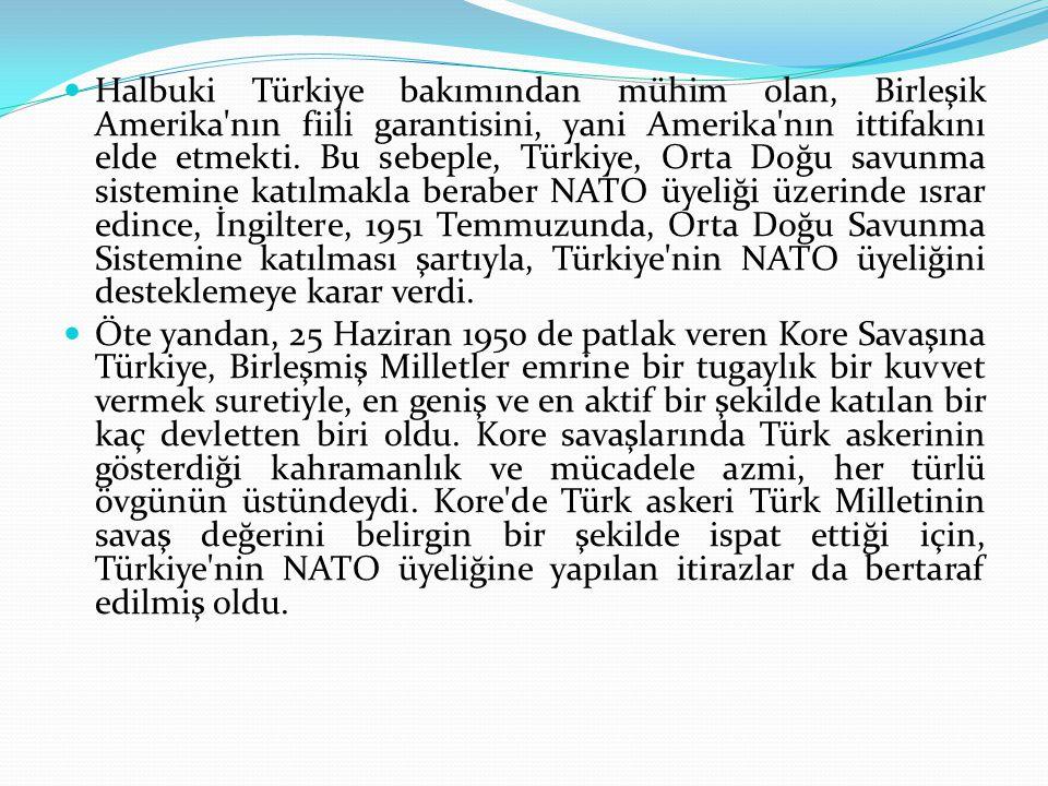 Halbuki Türkiye bakımından mühim olan, Birleşik Amerika nın fiili garantisini, yani Amerika nın ittifakını elde etmekti. Bu sebeple, Türkiye, Orta Doğu savunma sistemine katılmakla beraber NATO üyeliği üzerinde ısrar edince, İngiltere, 1951 Temmuzunda, Orta Doğu Savunma Sistemine katılması şartıyla, Türkiye nin NATO üyeliğini desteklemeye karar verdi.