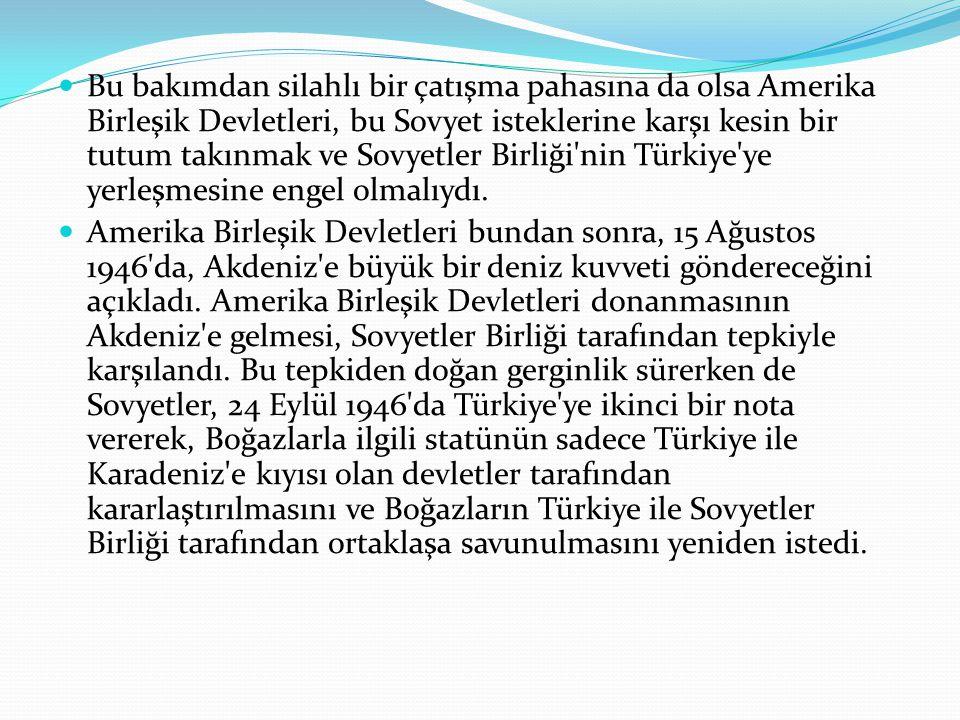 Bu bakımdan silahlı bir çatışma pahasına da olsa Amerika Birleşik Devletleri, bu Sovyet isteklerine karşı kesin bir tutum takınmak ve Sovyetler Birliği nin Türkiye ye yerleşmesine engel olmalıydı.