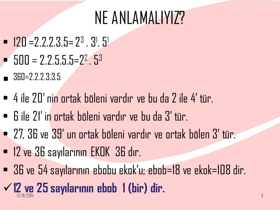 NE ANLAMALIYIZ 120 =2.2.2.3.5= 23 . 31. 51. 500 = 2.2.5.5.5=22 . 53. 360=2.2.2.3.3.5. 4 ile 20 nin ortak böleni vardır ve bu da 2 ile 4 tür.