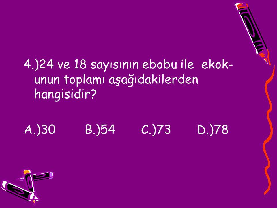 4.)24 ve 18 sayısının ebobu ile ekok-unun toplamı aşağıdakilerden hangisidir