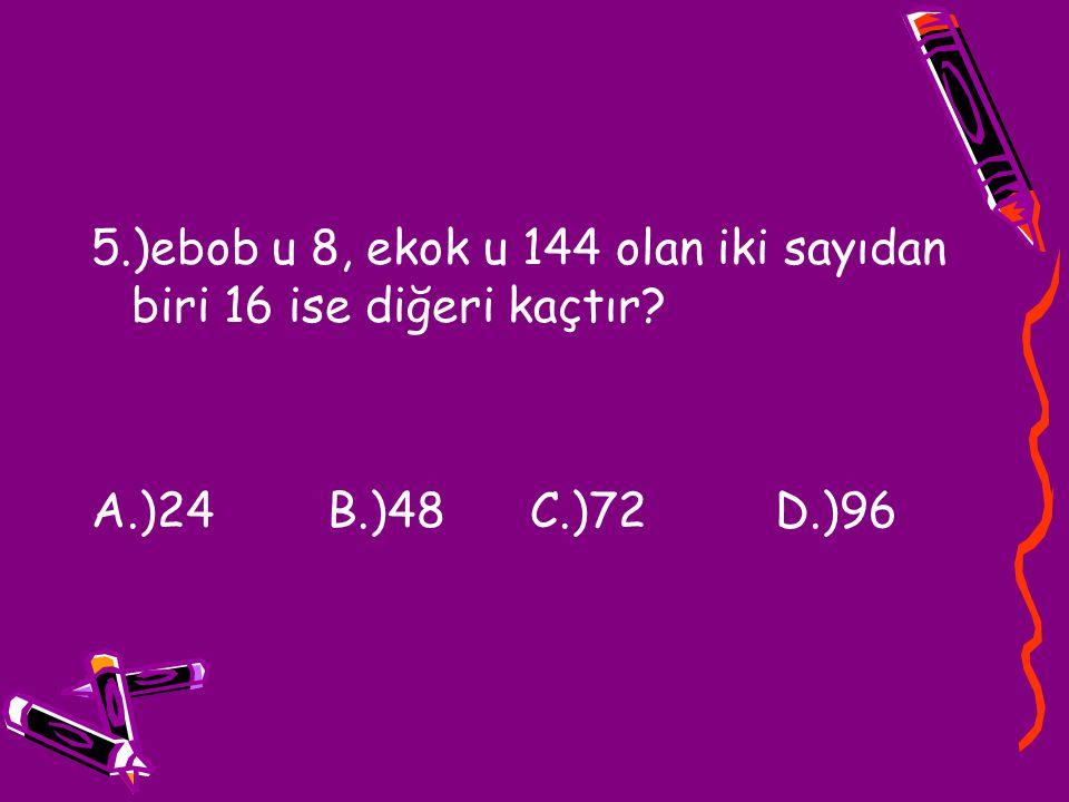 5.)ebob u 8, ekok u 144 olan iki sayıdan biri 16 ise diğeri kaçtır
