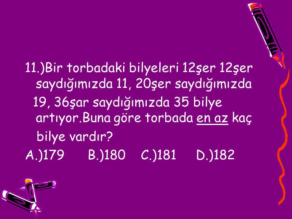 11.)Bir torbadaki bilyeleri 12şer 12şer saydığımızda 11, 20şer saydığımızda