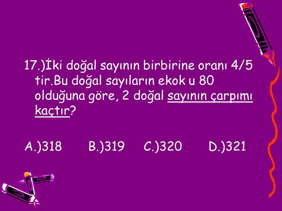 17. )İki doğal sayının birbirine oranı 4/5 tir